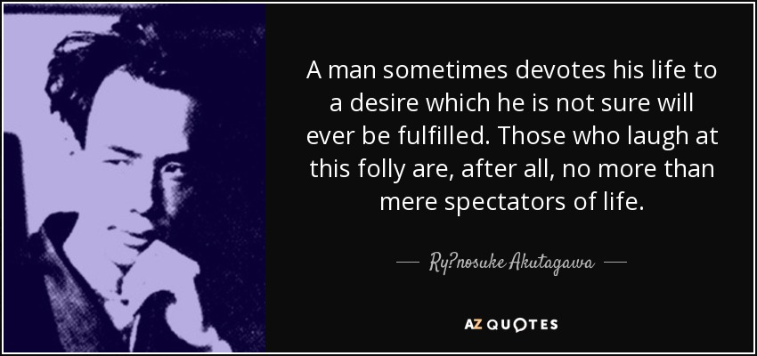 A man sometimes devotes his life to a desire which he is not sure will ever be fulfilled. Those who laugh at this folly are, after all, no more than mere spectators of life. - Ryūnosuke Akutagawa