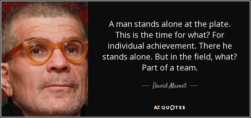 A man stands alone at the plate. This is the time for what? For individual achievement. There he stands alone. But in the field, what? Part of a team. - David Mamet