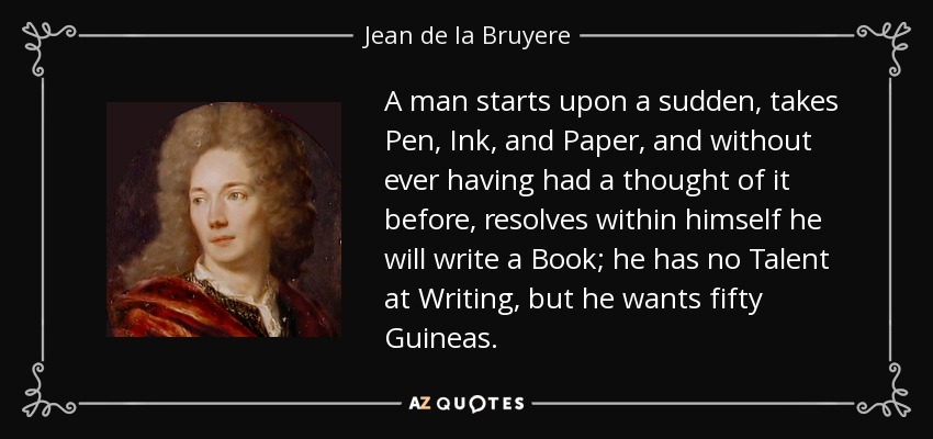 A man starts upon a sudden, takes Pen, Ink, and Paper, and without ever having had a thought of it before, resolves within himself he will write a Book; he has no Talent at Writing, but he wants fifty Guineas. - Jean de la Bruyere
