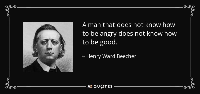 A man that does not know how to be angry does not know how to be good. - Henry Ward Beecher