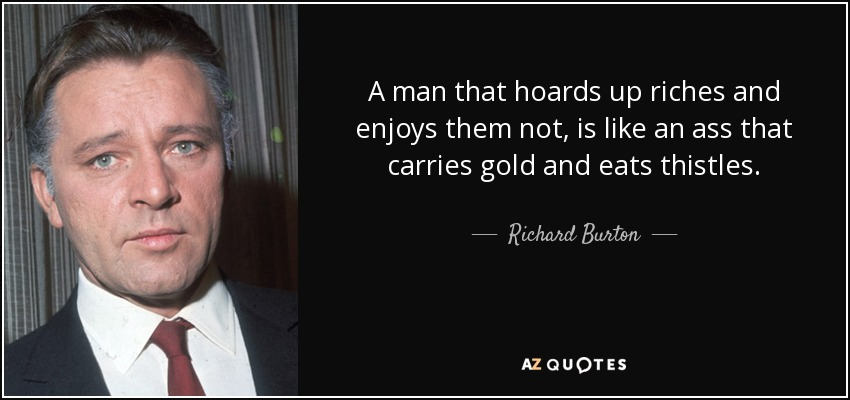 A man that hoards up riches and enjoys them not, is like an ass that carries gold and eats thistles. - Richard Burton
