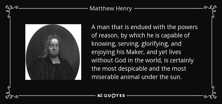 A man that is endued with the powers of reason, by which he is capable of knowing, serving, glorifying, and enjoying his Maker, and yet lives without God in the world, is certainly the most despicable and the most miserable animal under the sun. - Matthew Henry