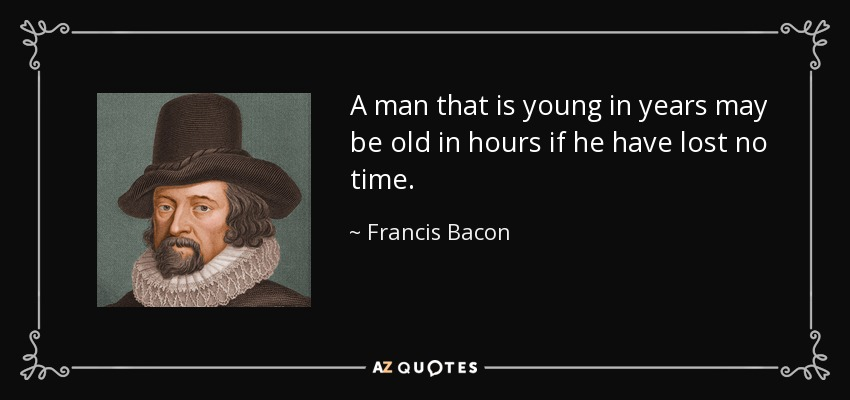 A man that is young in years may be old in hours if he have lost no time. - Francis Bacon