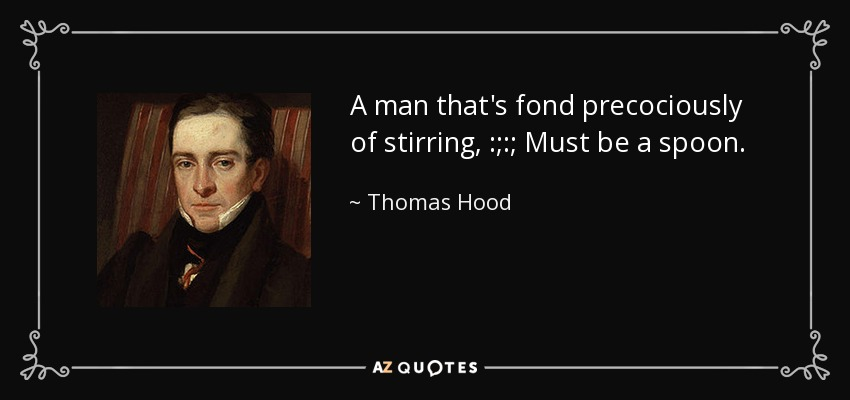 A man that's fond precociously of stirring , :;:; Must be a spoon. - Thomas Hood