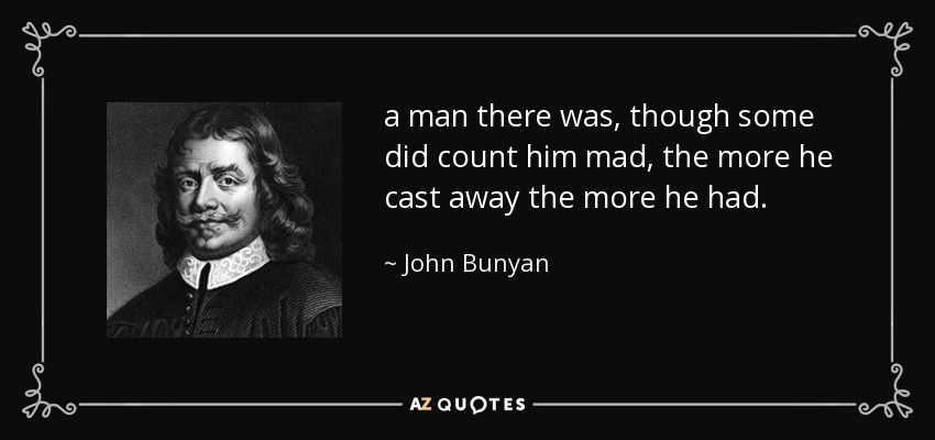 a man there was, though some did count him mad, the more he cast away the more he had. - John Bunyan