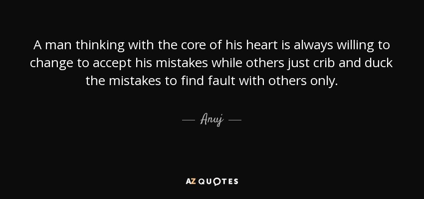 A man thinking with the core of his heart is always willing to change to accept his mistakes while others just crib and duck the mistakes to find fault with others only. - Anuj