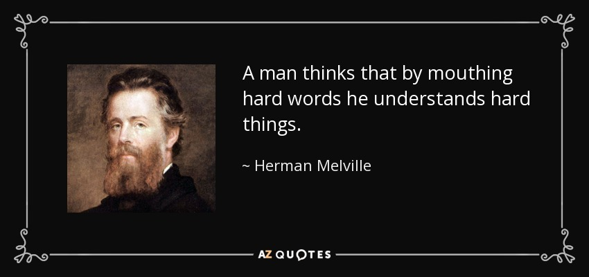 A man thinks that by mouthing hard words he understands hard things. - Herman Melville