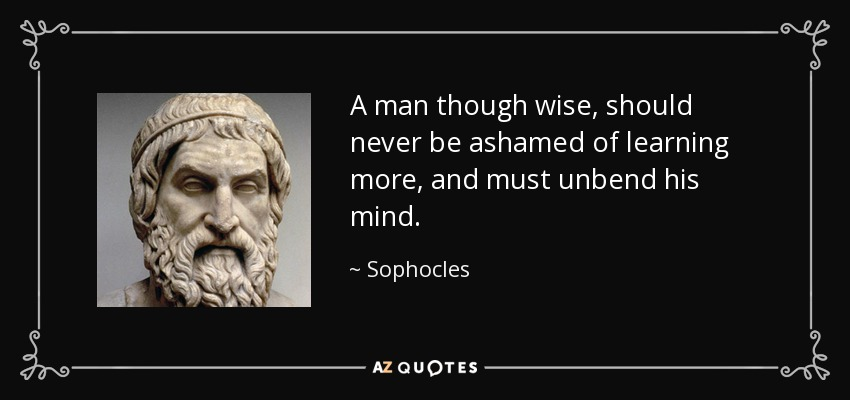 A man though wise, should never be ashamed of learning more, and must unbend his mind. - Sophocles