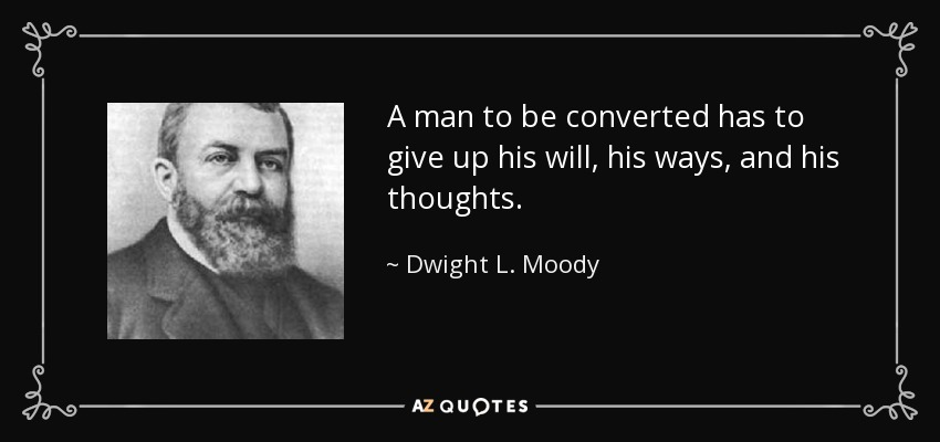A man to be converted has to give up his will, his ways, and his thoughts. - Dwight L. Moody