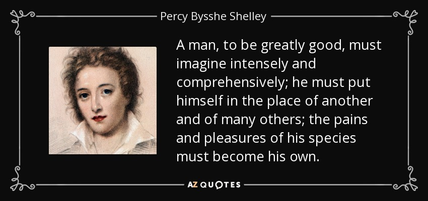 A man, to be greatly good, must imagine intensely and comprehensively; he must put himself in the place of another and of many others; the pains and pleasures of his species must become his own. - Percy Bysshe Shelley