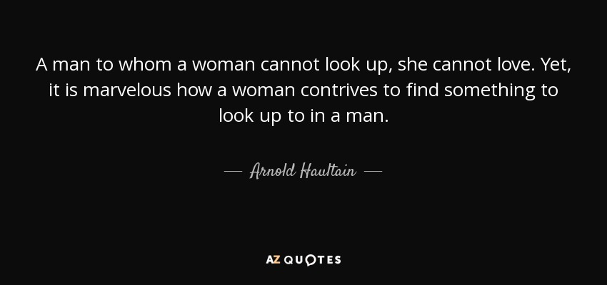 A man to whom a woman cannot look up, she cannot love. Yet, it is marvelous how a woman contrives to find something to look up to in a man. - Arnold Haultain