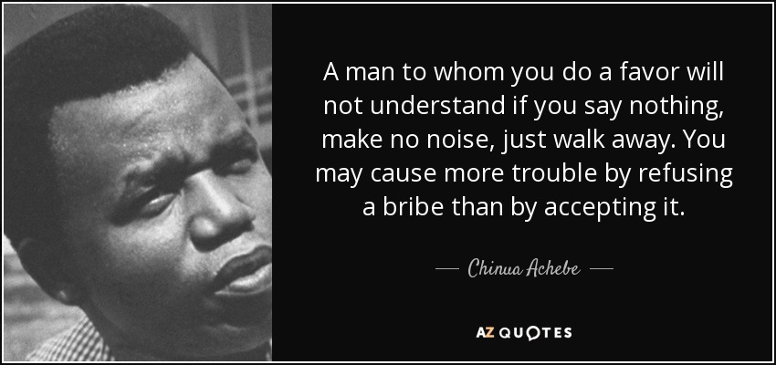 A man to whom you do a favor will not understand if you say nothing, make no noise, just walk away. You may cause more trouble by refusing a bribe than by accepting it. - Chinua Achebe