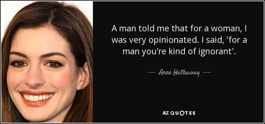 A man told me that for a woman, I was very opinionated. I said, 'for a man you're kind of ignorant'. - Anne Hathaway