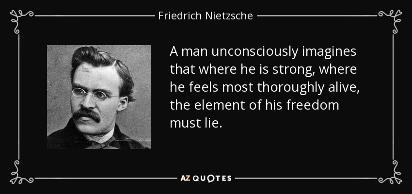 A man unconsciously imagines that where he is strong, where he feels most thoroughly alive, the element of his freedom must lie. - Friedrich Nietzsche