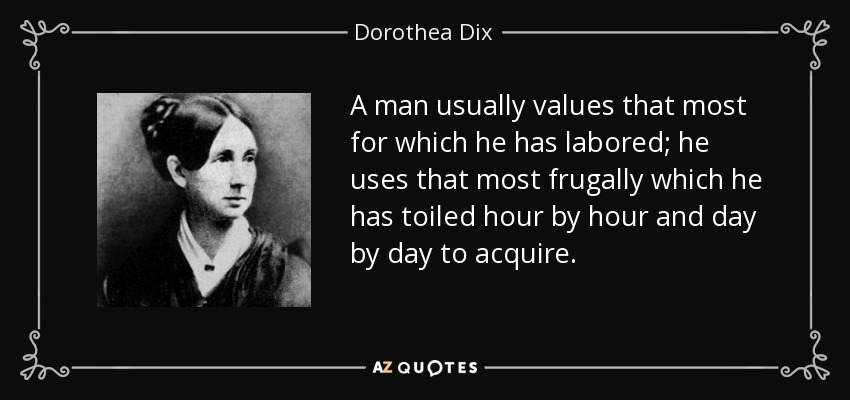 A man usually values that most for which he has labored; he uses that most frugally which he has toiled hour by hour and day by day to acquire. - Dorothea Dix