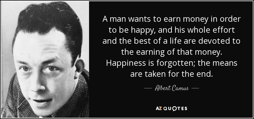 A man wants to earn money in order to be happy, and his whole effort and the best of a life are devoted to the earning of that money. Happiness is forgotten; the means are taken for the end. - Albert Camus