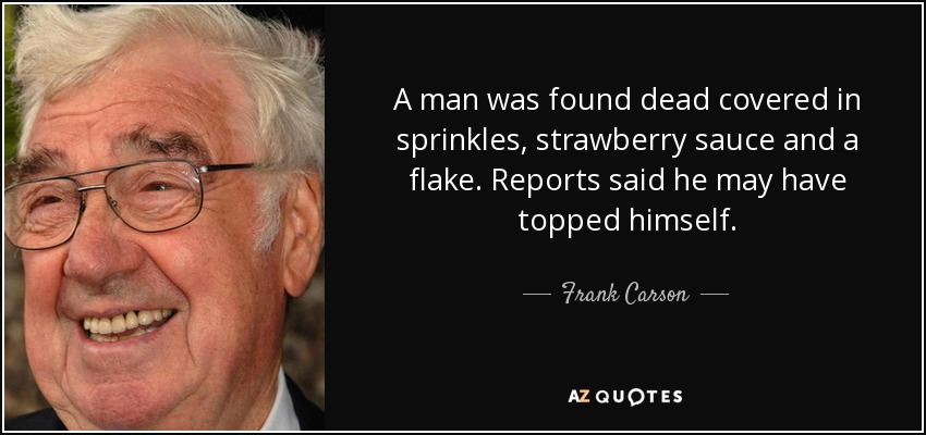 A man was found dead covered in sprinkles, strawberry sauce and a flake. Reports said he may have topped himself. - Frank Carson