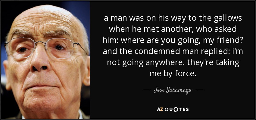 a man was on his way to the gallows when he met another, who asked him: where are you going, my friend? and the condemned man replied: i'm not going anywhere. they're taking me by force. - Jose Saramago
