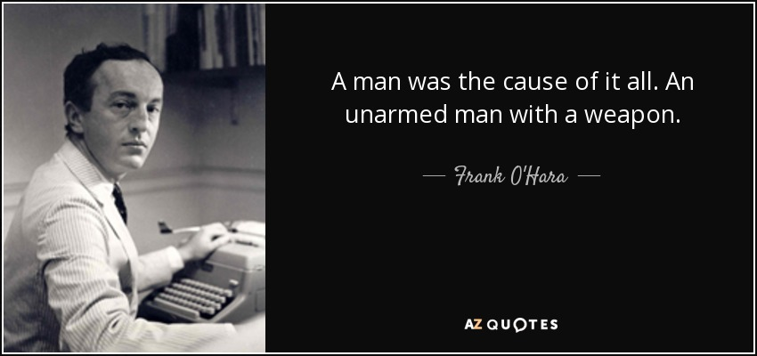 A man was the cause of it all. An unarmed man with a weapon. - Frank O'Hara