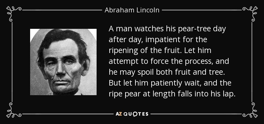 A man watches his pear-tree day after day, impatient for the ripening of the fruit. Let him attempt to force the process, and he may spoil both fruit and tree. But let him patiently wait, and the ripe pear at length falls into his lap. - Abraham Lincoln
