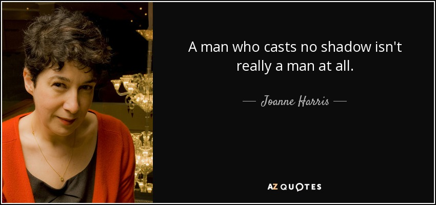 A man who casts no shadow isn't really a man at all. - Joanne Harris
