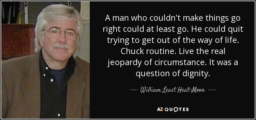 A man who couldn't make things go right could at least go. He could quit trying to get out of the way of life. Chuck routine. Live the real jeopardy of circumstance. It was a question of dignity. - William Least Heat-Moon
