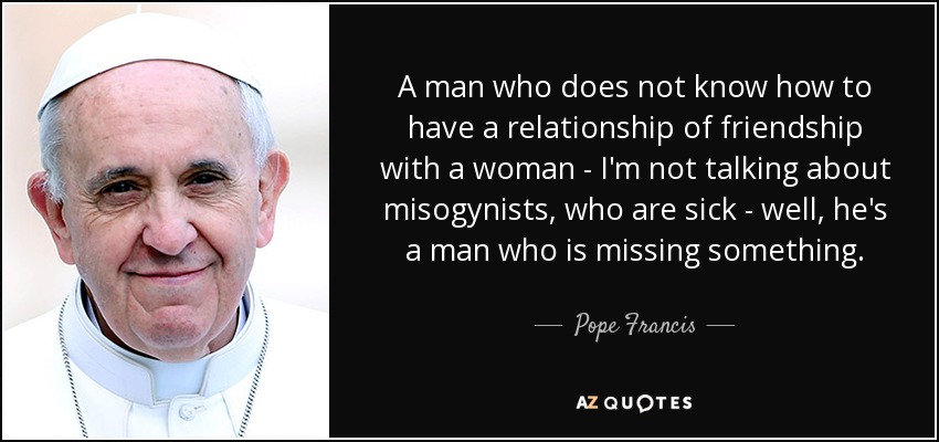A man who does not know how to have a relationship of friendship with a woman - I'm not talking about misogynists, who are sick - well, he's a man who is missing something. - Pope Francis