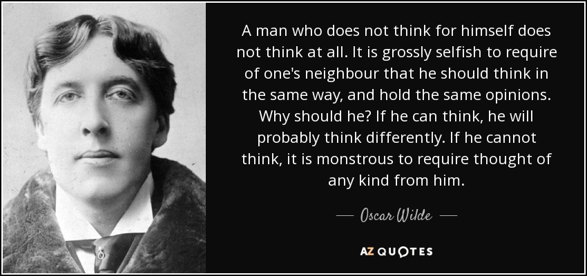A man who does not think for himself does not think at all. It is grossly selfish to require of one's neighbour that he should think in the same way, and hold the same opinions. Why should he? If he can think, he will probably think differently. If he cannot think, it is monstrous to require thought of any kind from him. - Oscar Wilde