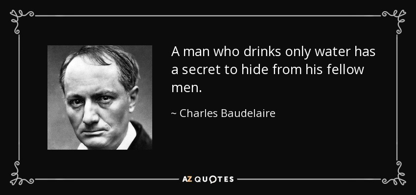 A man who drinks only water has a secret to hide from his fellow men. - Charles Baudelaire