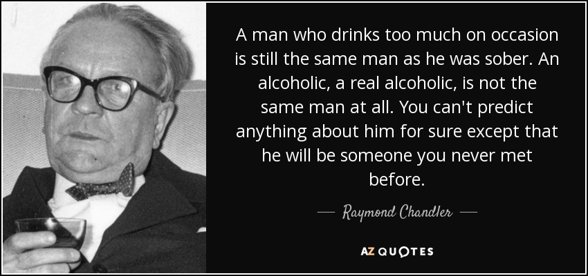 A man who drinks too much on occasion is still the same man as he was sober. An alcoholic, a real alcoholic, is not the same man at all. You can't predict anything about him for sure except that he will be someone you never met before. - Raymond Chandler