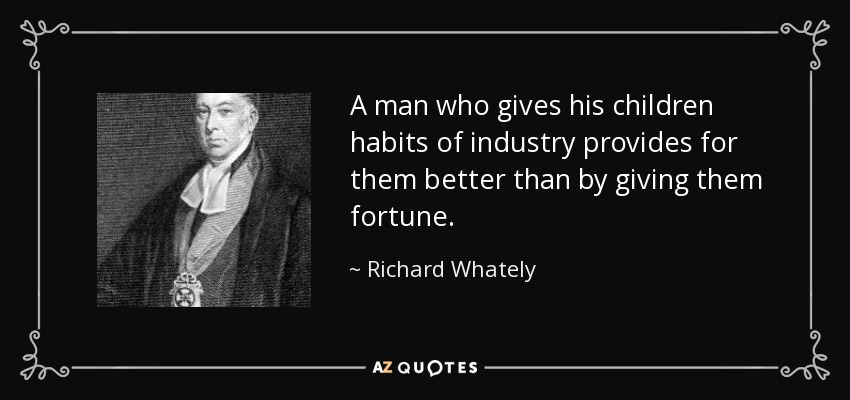 A man who gives his children habits of industry provides for them better than by giving them fortune. - Richard Whately
