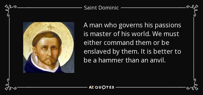 A man who governs his passions is master of his world. We must either command them or be enslaved by them. It is better to be a hammer than an anvil. - Saint Dominic