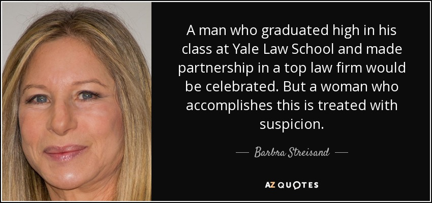 A man who graduated high in his class at Yale Law School and made partnership in a top law firm would be celebrated. But a woman who accomplishes this is treated with suspicion. - Barbra Streisand