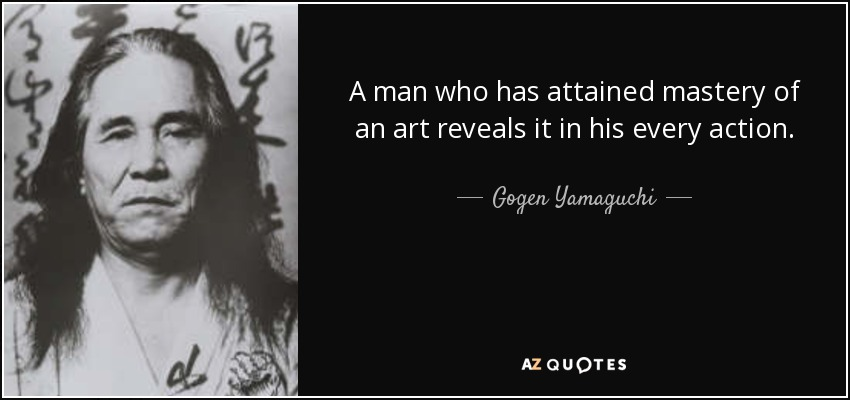A man who has attained mastery of an art reveals it in his every action. - Gogen Yamaguchi