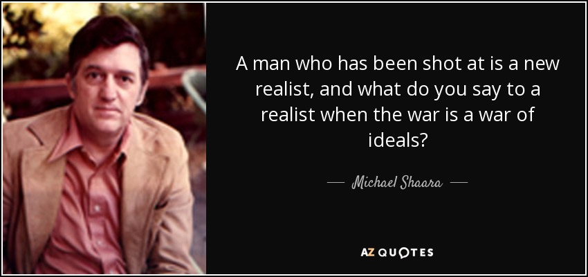 A man who has been shot at is a new realist, and what do you say to a realist when the war is a war of ideals? - Michael Shaara