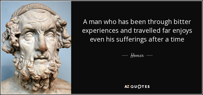 A man who has been through bitter experiences and travelled far enjoys even his sufferings after a time - Homer