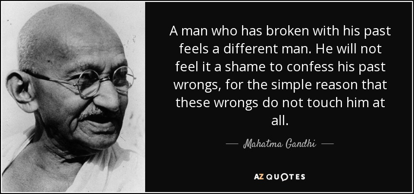 A man who has broken with his past feels a different man. He will not feel it a shame to confess his past wrongs, for the simple reason that these wrongs do not touch him at all. - Mahatma Gandhi