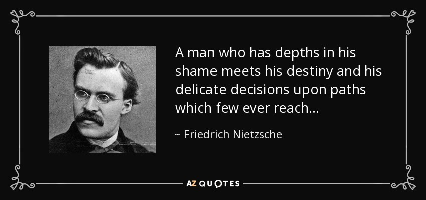 A man who has depths in his shame meets his destiny and his delicate decisions upon paths which few ever reach . . . - Friedrich Nietzsche