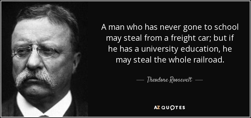 A man who has never gone to school may steal from a freight car; but if he has a university education, he may steal the whole railroad. - Theodore Roosevelt