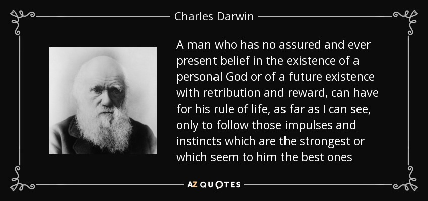 A man who has no assured and ever present belief in the existence of a personal God or of a future existence with retribution and reward, can have for his rule of life, as far as I can see, only to follow those impulses and instincts which are the strongest or which seem to him the best ones - Charles Darwin