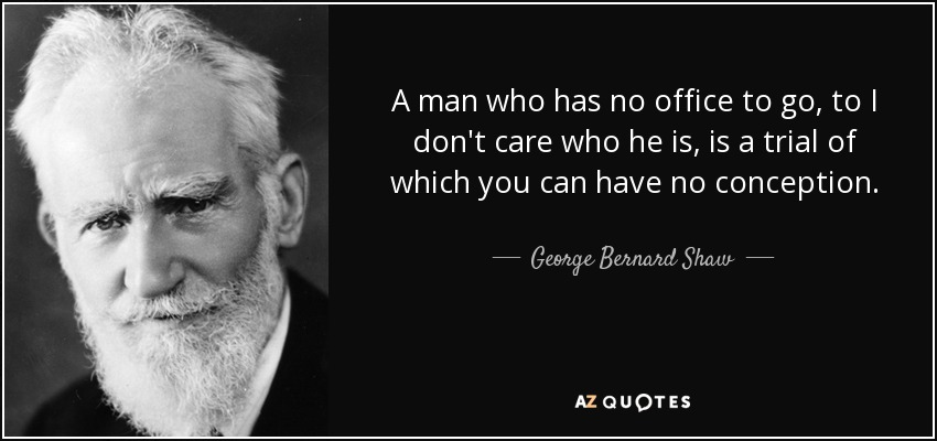 A man who has no office to go, to I don't care who he is, is a trial of which you can have no conception. - George Bernard Shaw