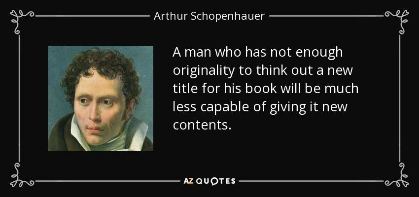 A man who has not enough originality to think out a new title for his book will be much less capable of giving it new contents. - Arthur Schopenhauer