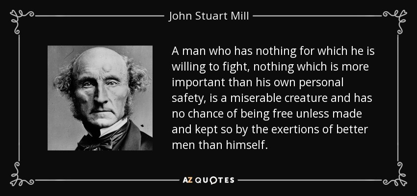 A man who has nothing for which he is willing to fight, nothing which is more important than his own personal safety, is a miserable creature and has no chance of being free unless made and kept so by the exertions of better men than himself. - John Stuart Mill