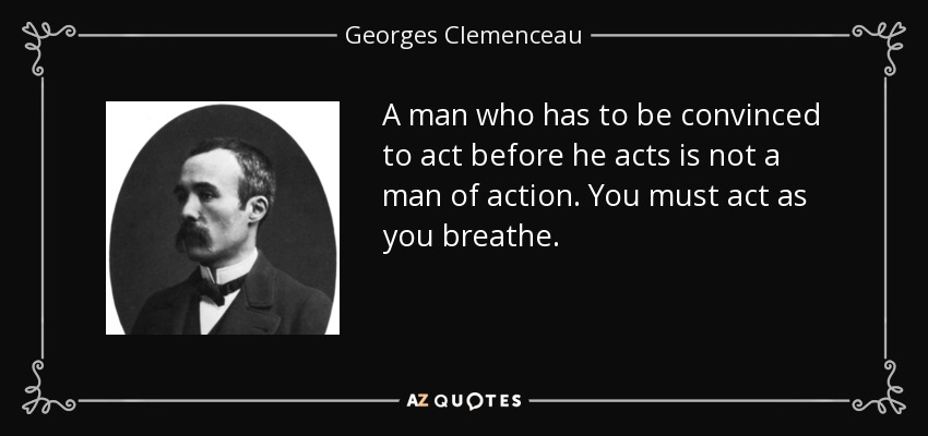 A man who has to be convinced to act before he acts is not a man of action. You must act as you breathe. - Georges Clemenceau