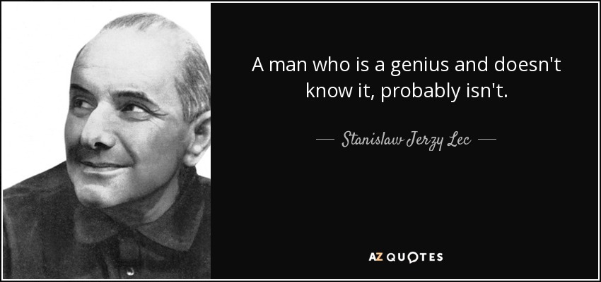 A man who is a genius and doesn't know it, probably isn't. - Stanislaw Jerzy Lec