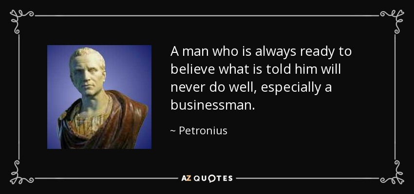 A man who is always ready to believe what is told him will never do well, especially a businessman. - Petronius
