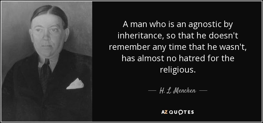 A man who is an agnostic by inheritance, so that he doesn't remember any time that he wasn't, has almost no hatred for the religious. - H. L. Mencken