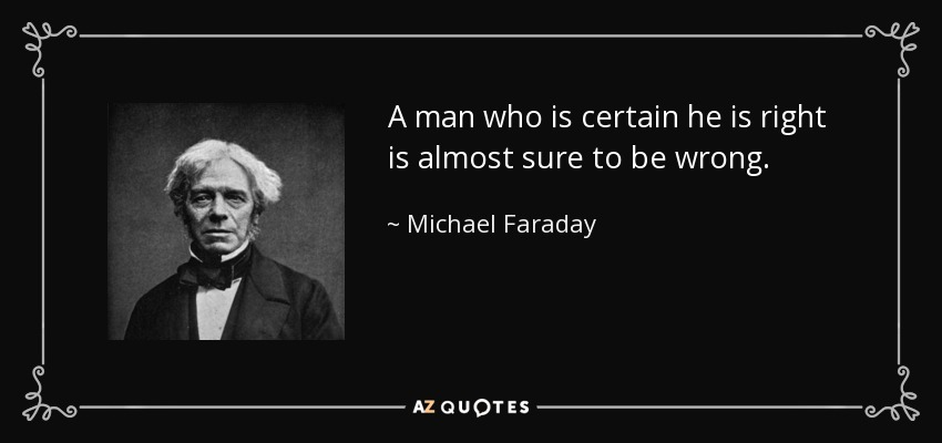 A man who is certain he is right is almost sure to be wrong. - Michael Faraday