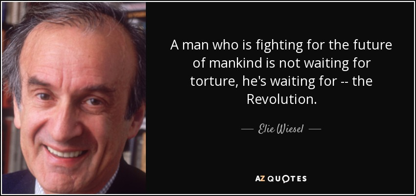 A man who is fighting for the future of mankind is not waiting for torture, he's waiting for -- the Revolution. - Elie Wiesel