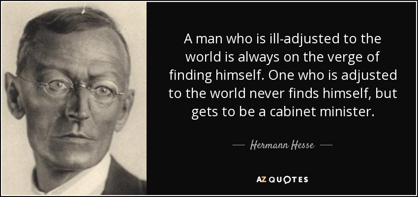A man who is ill-adjusted to the world is always on the verge of finding himself. One who is adjusted to the world never finds himself, but gets to be a cabinet minister. - Hermann Hesse